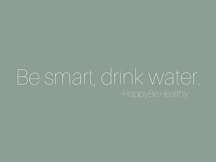 Be smart, drink water.